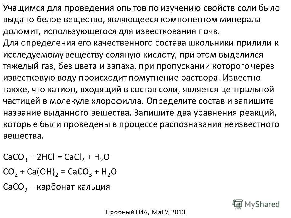 Учащимся для проведения опытов по изучению свойств соли было выдано белое вещество, являющееся компонентом минерала доломит, использующегося для известкования почв. Для определения его качественного состава школьники прилили к исследуемому веществу с