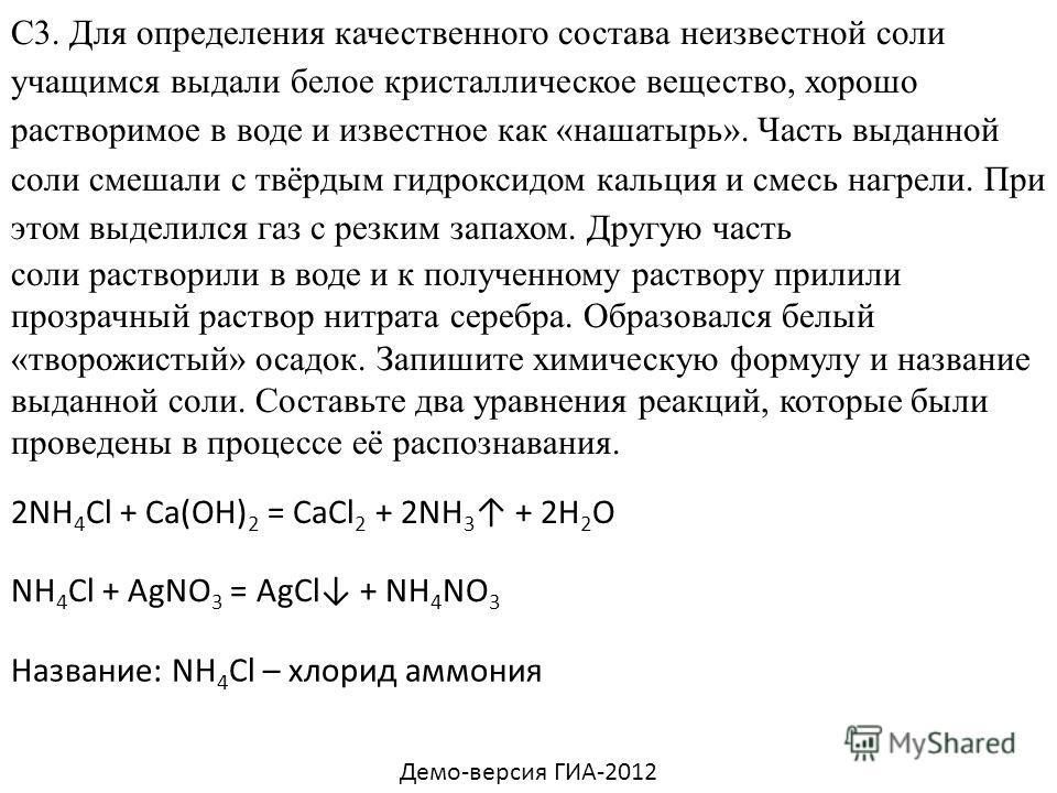 С3. Для определения качественного состава неизвестной соли учащимся выдали белое кристаллическое вещество, хорошо растворимое в воде и известное как «нашатырь». Часть выданной соли смешали с твёрдым гидроксидом кальция и смесь нагрели. При этом выдел