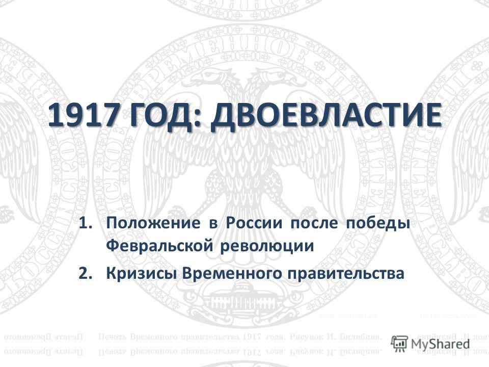 1917 ГОД: ДВОЕВЛАСТИЕ 1.Положение в России после победы Февральской революции 2.Кризисы Временного правительства