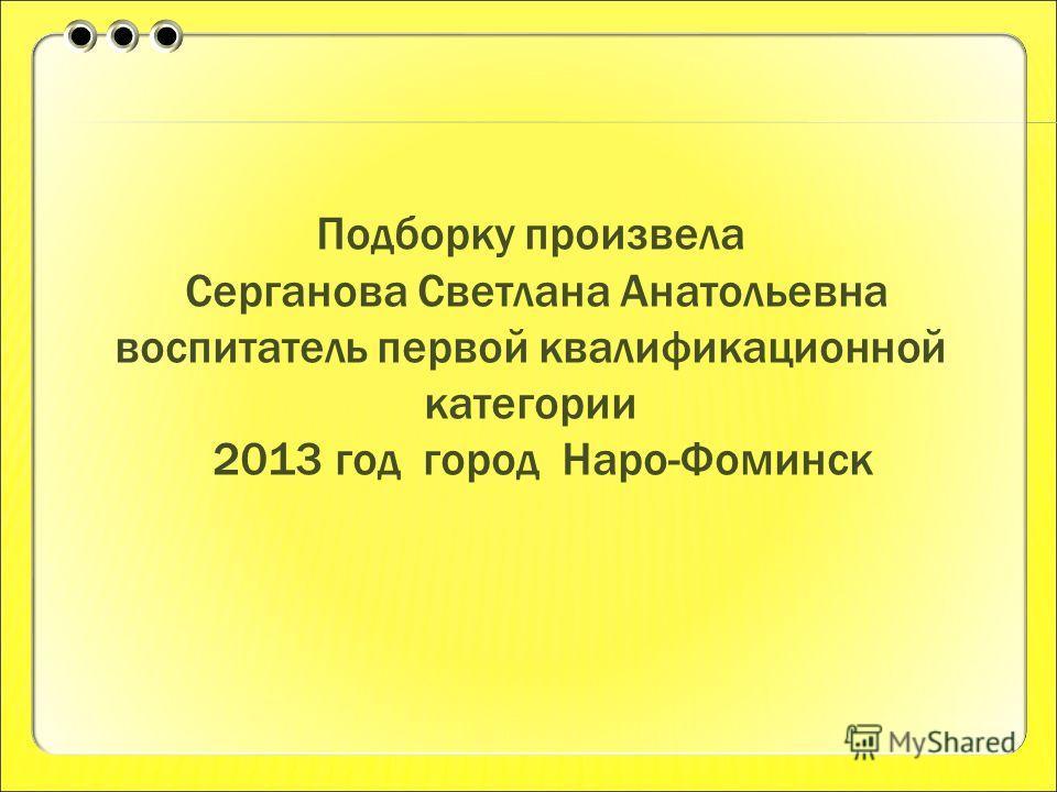 Подборку произвела Серганова Светлана Анатольевна воспитатель первой квалификационной категории 2013 год город Наро-Фоминск