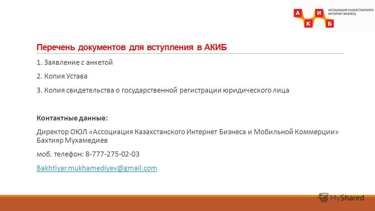Перечень документов для вступления в АКИБ 1. Заявление с анкетой 2. Копия Устава 3. Копия свидетельства о государственной регистрации юридического лица Контактные данные: Директор ОЮЛ «Ассоциация Казахстанского Интернет Бизнеса и Мобильной Коммерции»
