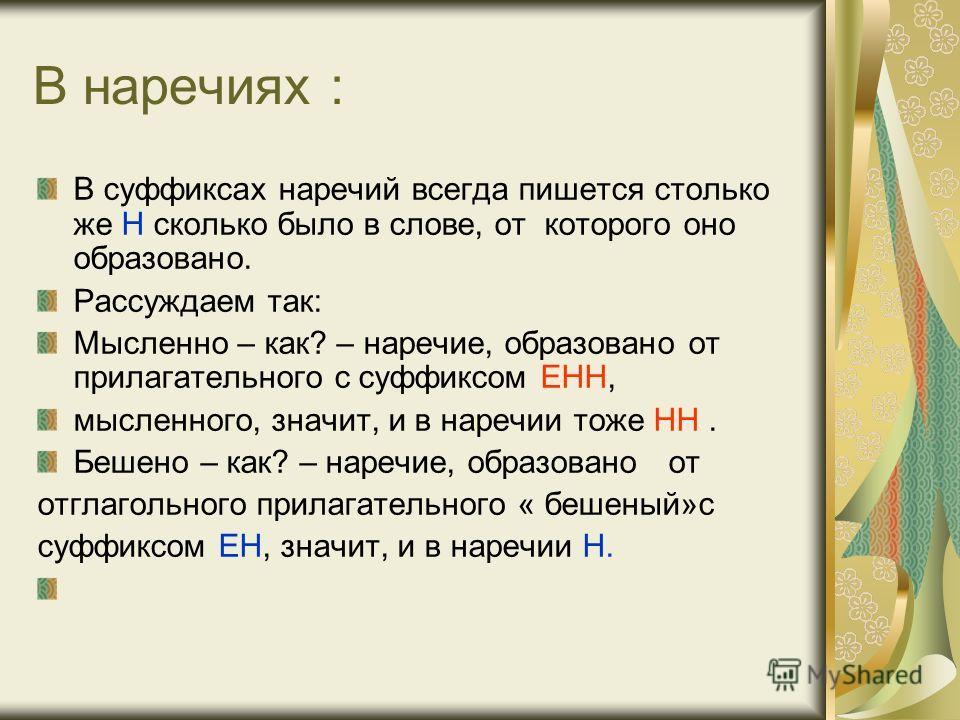 В наречиях : В суффиксах наречий всегда пишется столько же Н сколько было в слове, от которого оно образовано. Рассуждаем так: Мысленно – как? – наречие, образовано от прилагательного с суффиксом ЕНН, мысленного, значит, и в наречии тоже НН. Бешено –