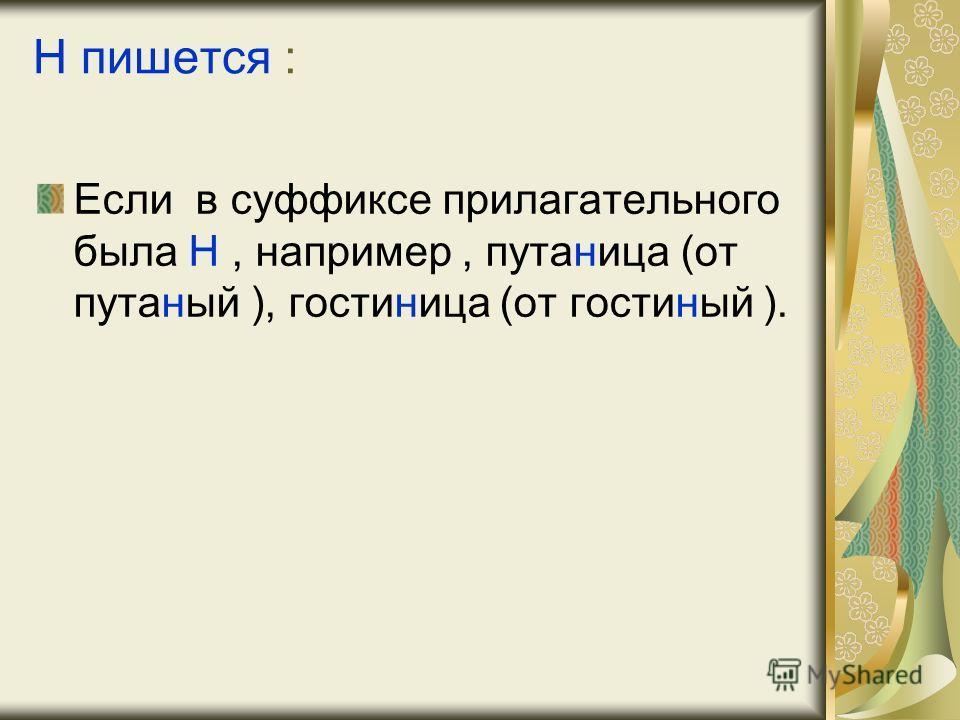 Н пишется : Если в суффиксе прилагательного была Н, например, путаница (от путаный ), гостиница (от гостиный ).