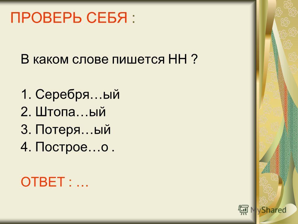ПРОВЕРЬ СЕБЯ : В каком слове пишется НН ? 1. Серебря…ый 2. Штопа…ый 3. Потеря…ый 4. Построе…о. ОТВЕТ : …