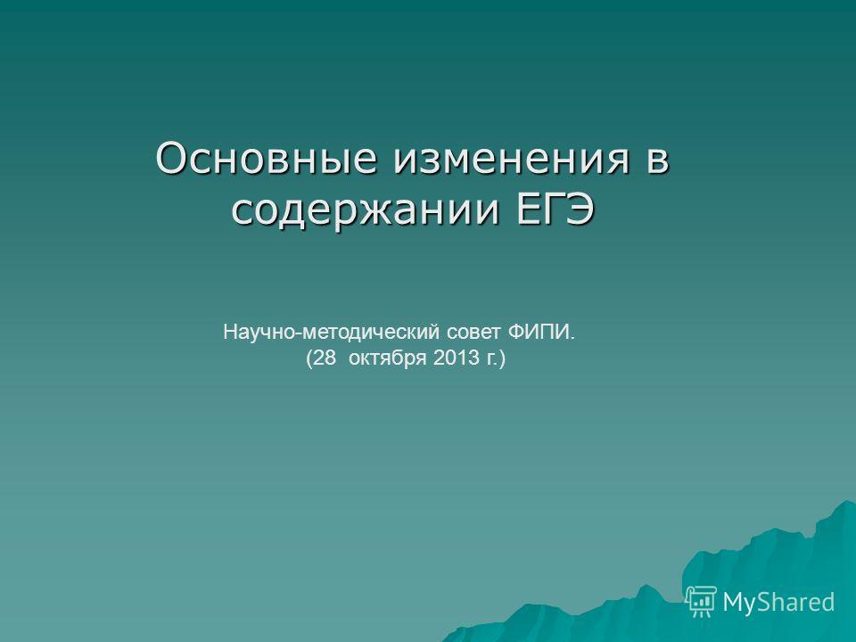 Основные изменения в содержании ЕГЭ Научно-методический совет ФИПИ. (28 октября 2013 г.)