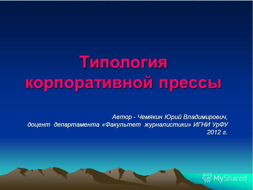 Типология корпоративной прессы Автор - Чемякин Юрий Владимирович, доцент департамента «Факультет журналистики» ИГНИ УрФУ 2012 г.