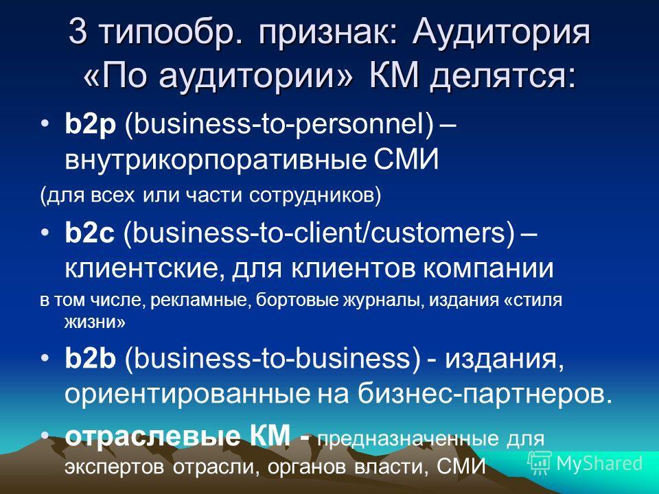 3 типообр. признак: Аудитория «По аудитории» КМ делятся: b2p (business-to-personnel) – внутрикорпоративные СМИ (для всех или части сотрудников) b2c (business-to-client/customers) – клиентские, для клиентов компании в том числе, рекламные, бортовые жу