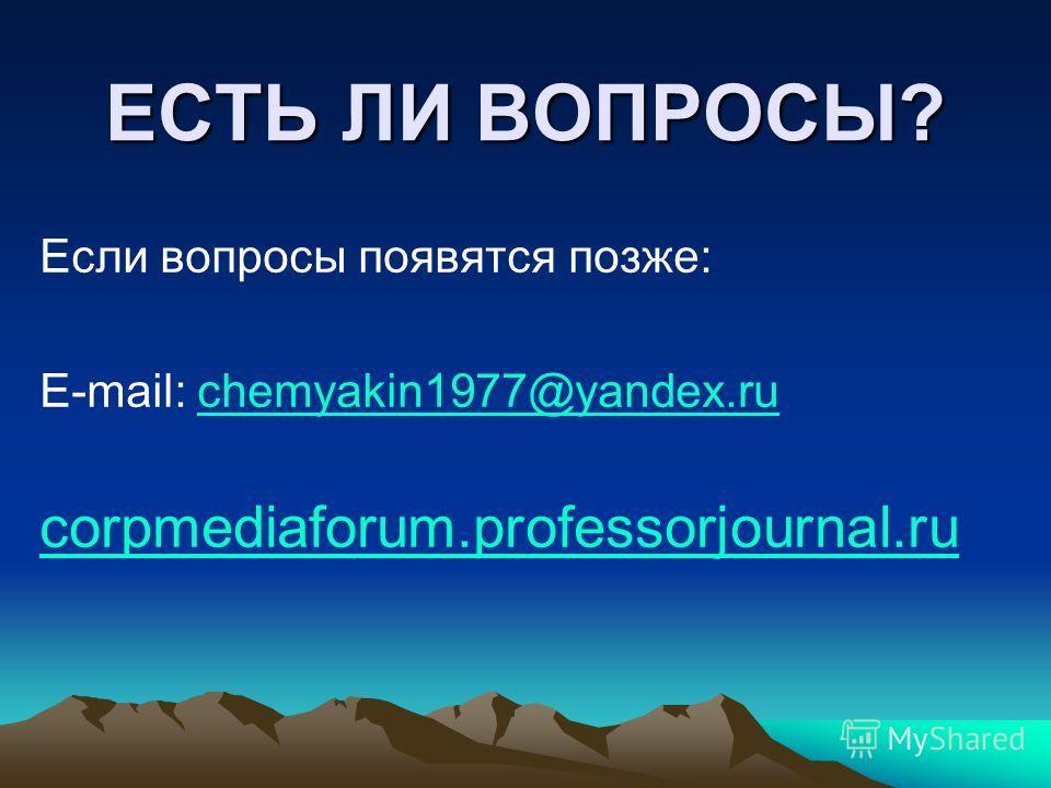 ЕСТЬ ЛИ ВОПРОСЫ? Если вопросы появятся позже: E-mail: chemyakin1977@yandex.ruchemyakin1977@yandex.ru corpmediaforum.professorjournal.ru
