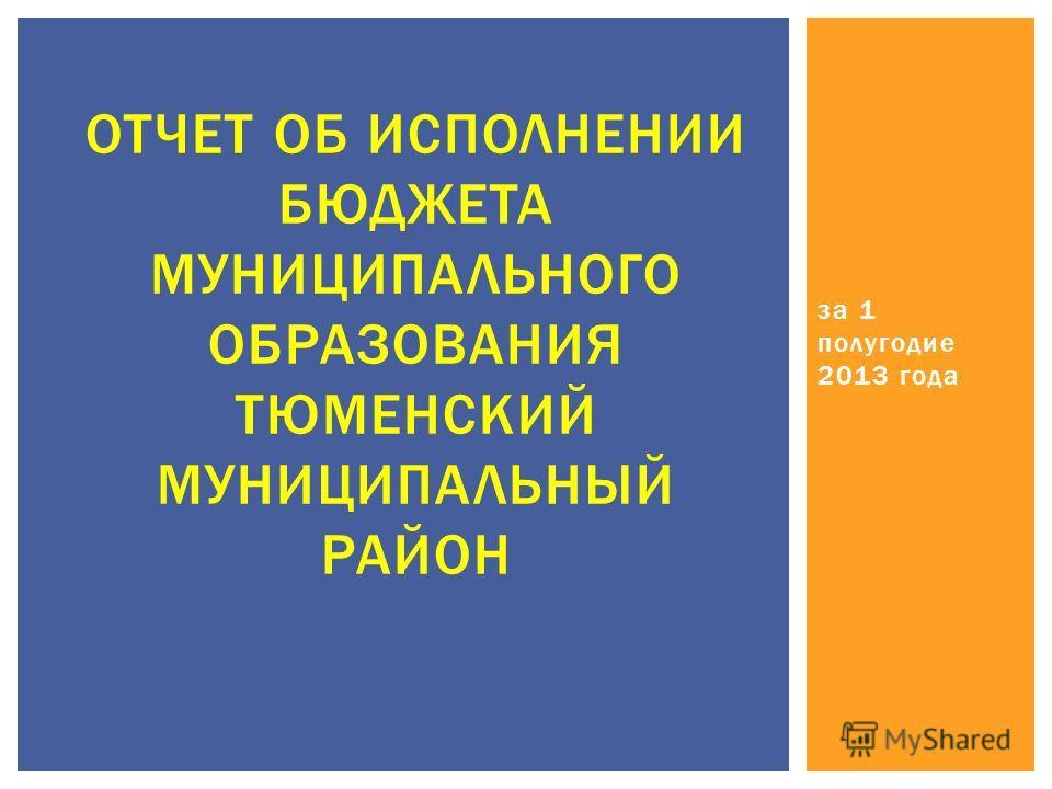 за 1 полугодие 2013 года ОТЧЕТ ОБ ИСПОЛНЕНИИ БЮДЖЕТА МУНИЦИПАЛЬНОГО ОБРАЗОВАНИЯ ТЮМЕНСКИЙ МУНИЦИПАЛЬНЫЙ РАЙОН