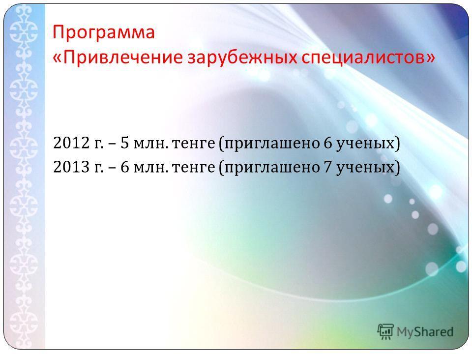 Программа « Привлечение зарубежных специалистов » 2012 г. – 5 млн. тенге ( приглашено 6 ученых ) 2013 г. – 6 млн. тенге ( приглашено 7 ученых )