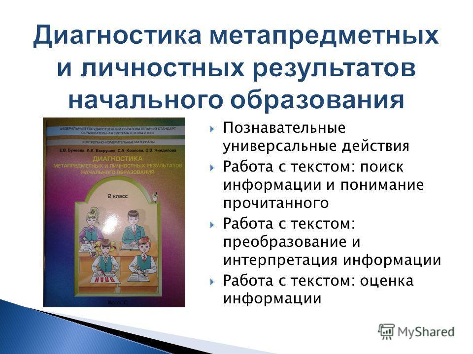 Познавательные универсальные действия Работа с текстом: поиск информации и понимание прочитанного Работа с текстом: преобразование и интерпретация информации Работа с текстом: оценка информации
