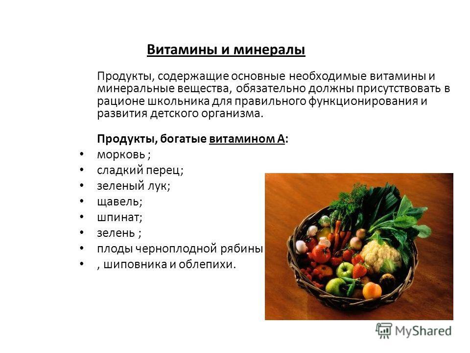 Витамины и минералы Продукты, содержащие основные необходимые витамины и минеральные вещества, обязательно должны присутствовать в рационе школьника для правильного функционирования и развития детского организма. Продукты, богатые витамином А: морков