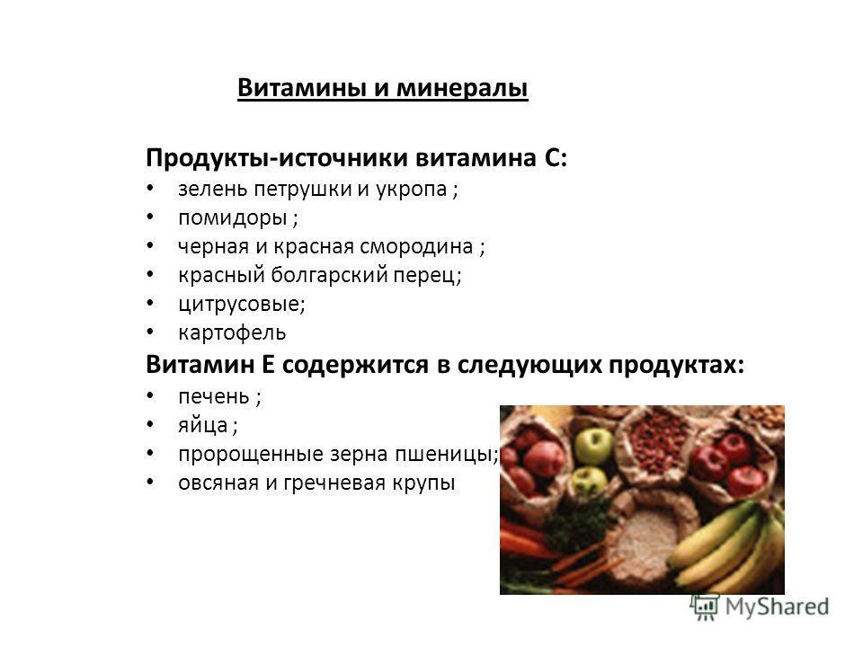 Витамины и минералы Продукты-источники витамина С: зелень петрушки и укропа ; помидоры ; черная и красная смородина ; красный болгарский перец; цитрусовые; картофель Витамин Е содержится в следующих продуктах: печень ; яйца ; пророщенные зерна пшениц