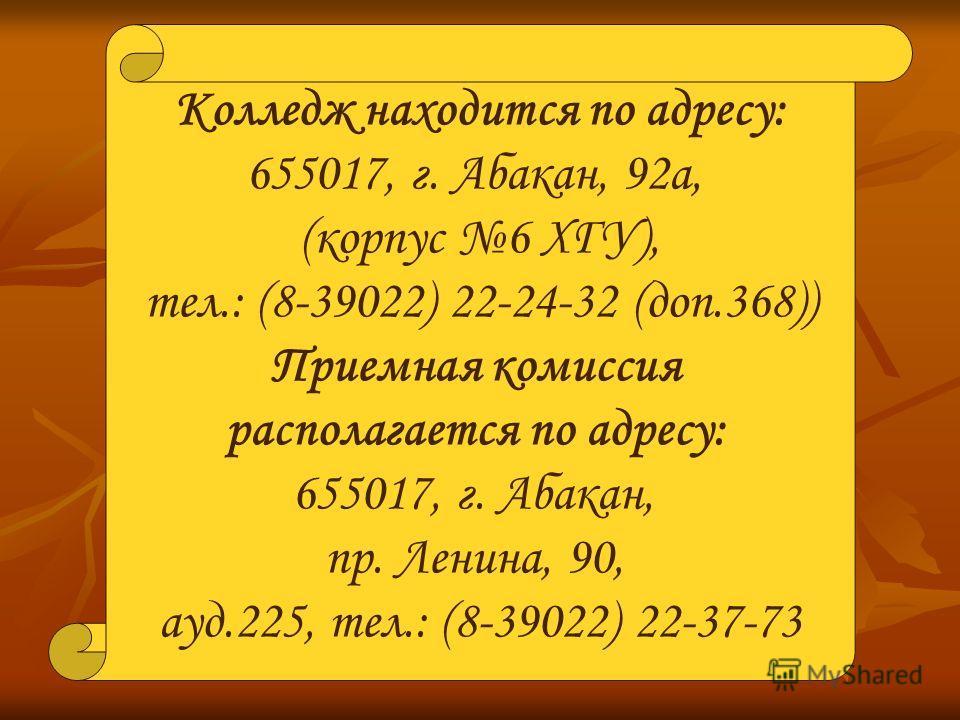 Колледж находится по адресу: 655017, г. Абакан, 92а, (корпус 6 ХГУ), тел.: (8-39022) 22-24-32 (доп.368)) Приемная комиссия располагается по адресу: 655017, г. Абакан, пр. Ленина, 90, ауд.225, тел.: (8-39022) 22-37-73