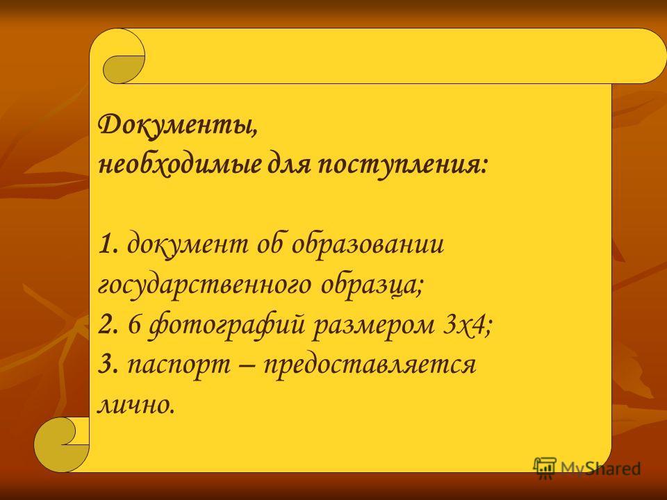 Документы, необходимые для поступления: 1. документ об образовании государственного образца; 2. 6 фотографий размером 3х4; 3. паспорт – предоставляется лично.