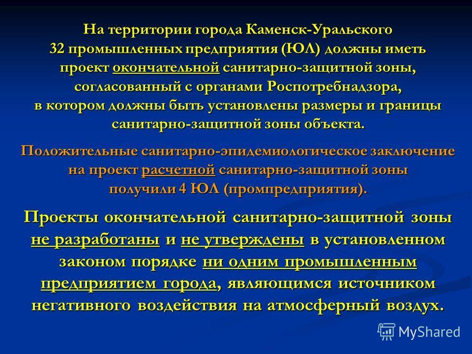 На территории города Каменск-Уральского 32 промышленных предприятия (ЮЛ) должны иметь проект окончательной санитарно-защитной зоны, согласованный с органами Роспотребнадзора, в котором должны быть установлены размеры и границы санитарно-защитной зоны