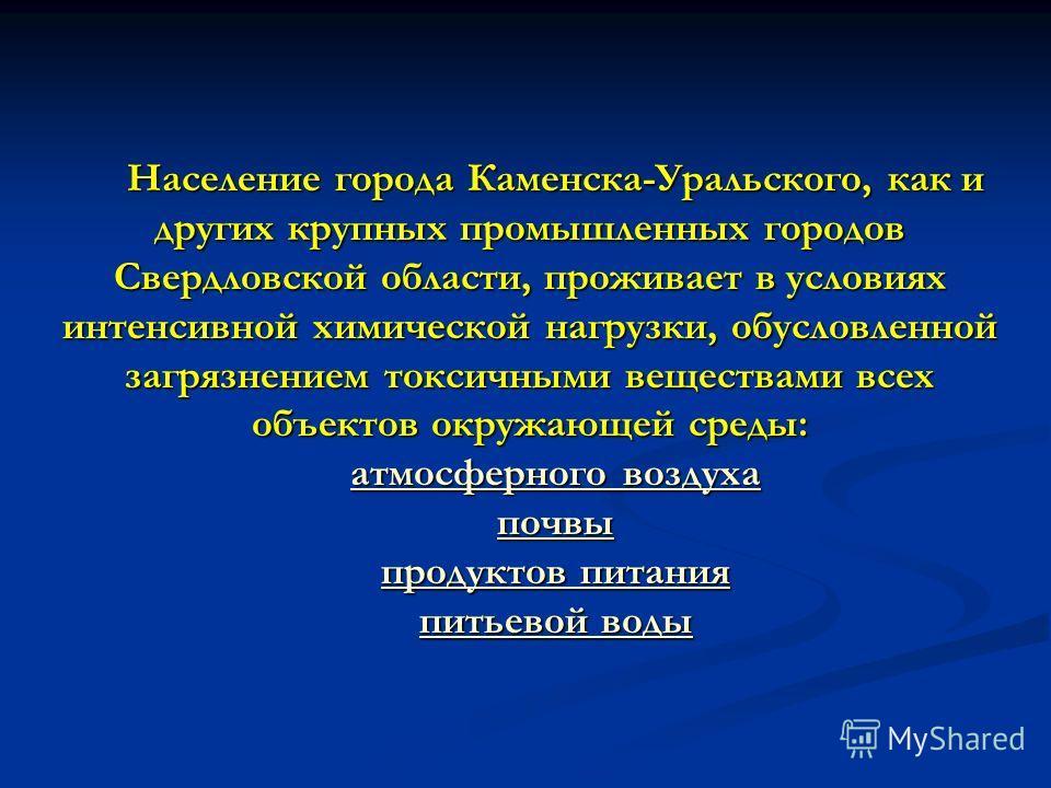 Население города Каменска-Уральского, как и других крупных промышленных городов Свердловской области, проживает в условиях интенсивной химической нагрузки, обусловленной загрязнением токсичными веществами всех объектов окружающей среды: атмосферного