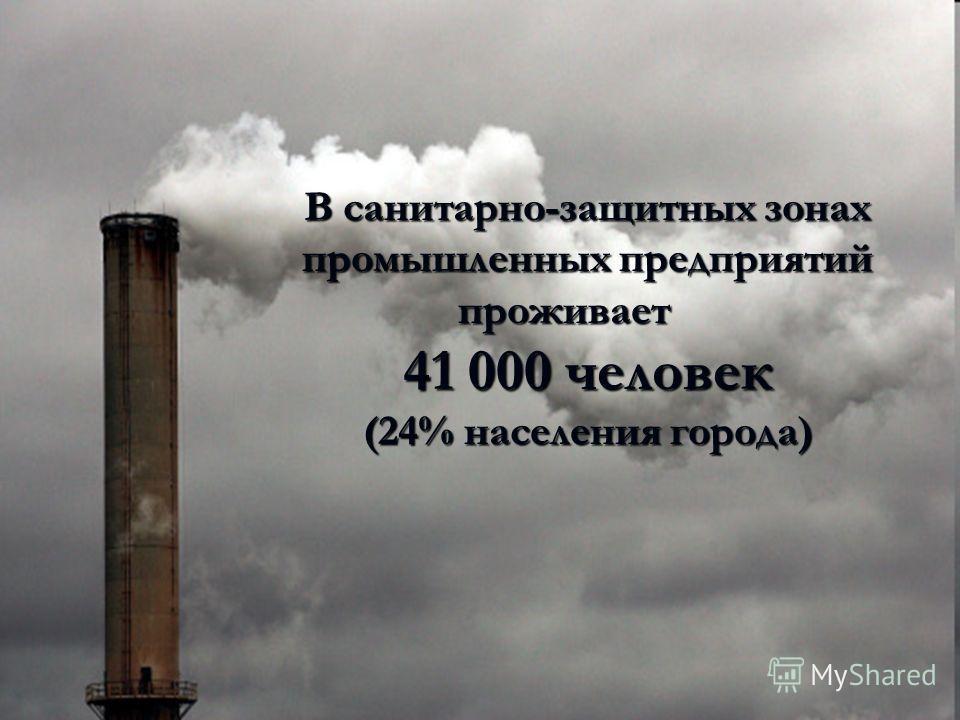 В санитарно-защитных зонах промышленных предприятий проживает 41 000 человек (24% населения города)