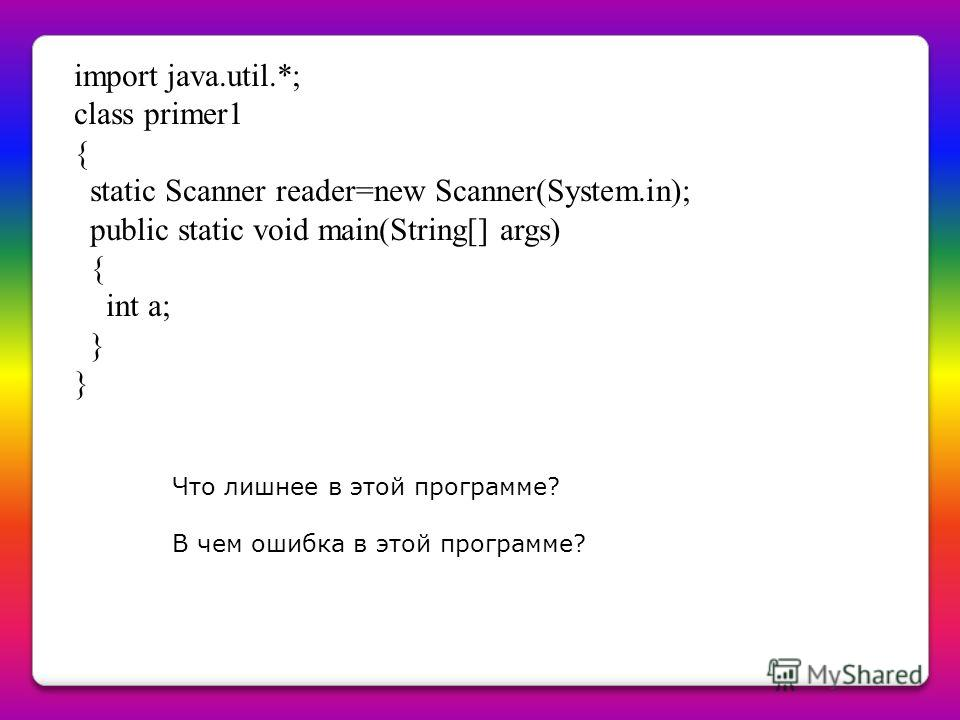 import java.util.*; class primer1 { static Scanner reader=new Scanner(System.in); public static void main(String[] args) { int a; } Что лишнее в этой программе? В чем ошибка в этой программе?
