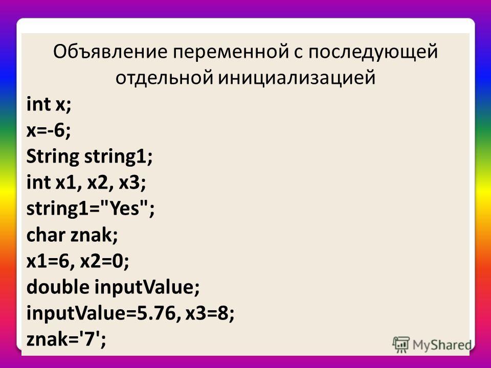 Объявление переменной с последующей отдельной инициализацией int x; x=-6; String string1; int x1, x2, x3; string1=Yes; char znak; x1=6, x2=0; double inputValue; inputValue=5.76, x3=8; znak='7';