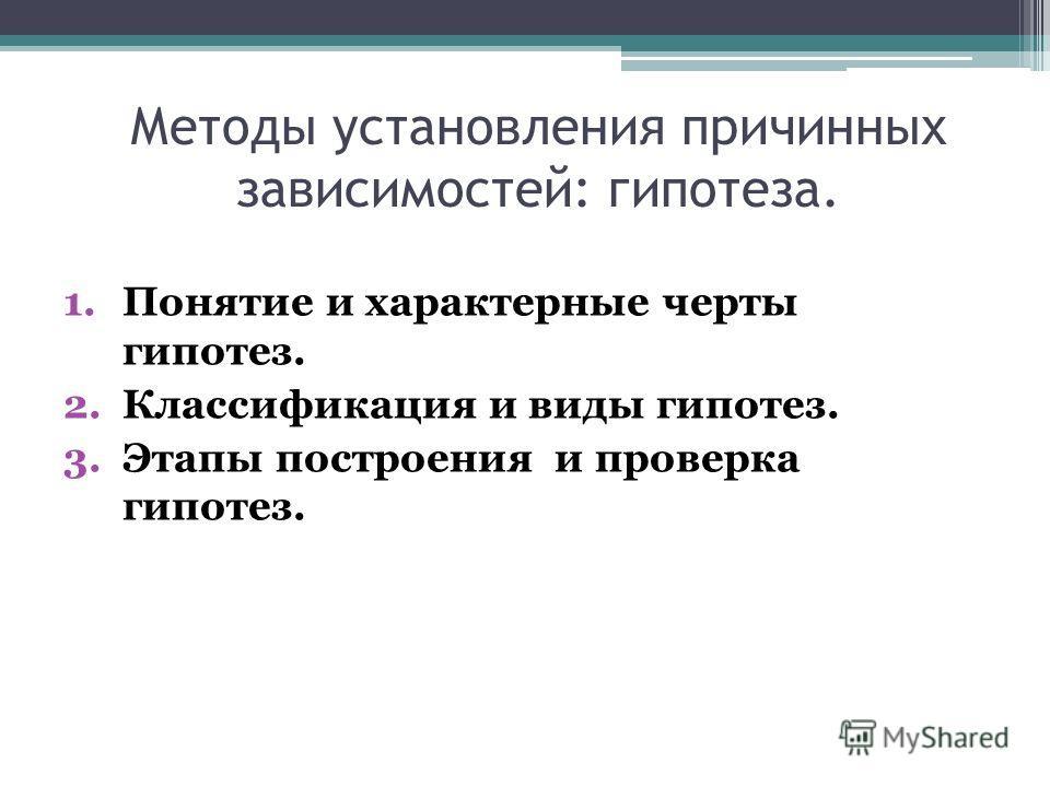 Методы установления причинных зависимостей: гипотеза. 1.Понятие и характерные черты гипотез. 2.Классификация и виды гипотез. 3.Этапы построения и проверка гипотез.