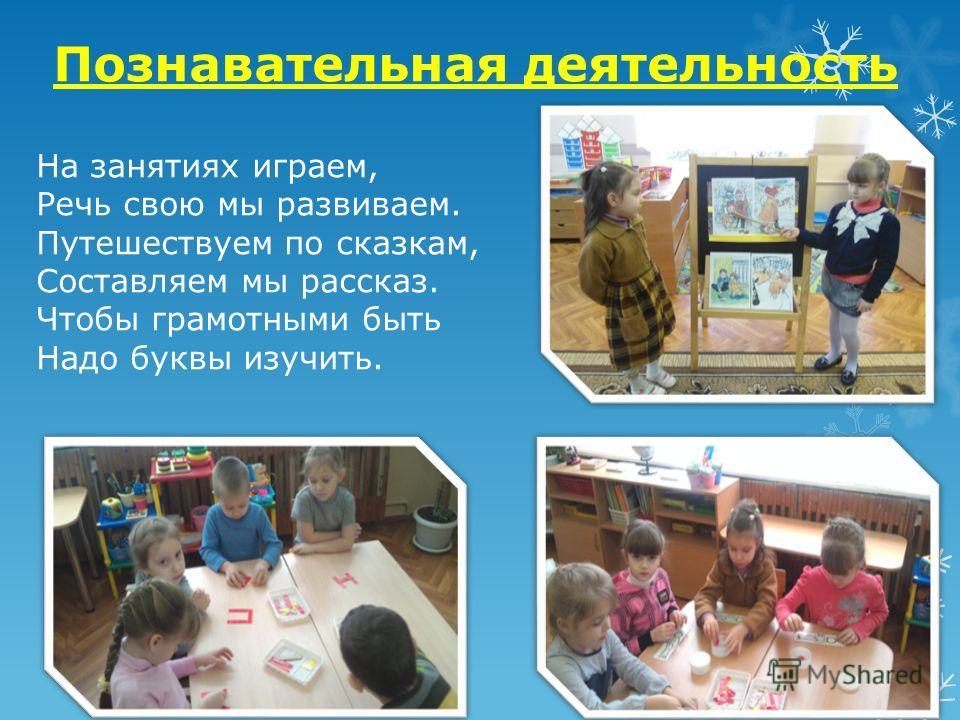 Познавательная деятельность На занятиях играем, Речь свою мы развиваем. Путешествуем по сказкам, Составляем мы рассказ. Чтобы грамотными быть Надо буквы изучить.