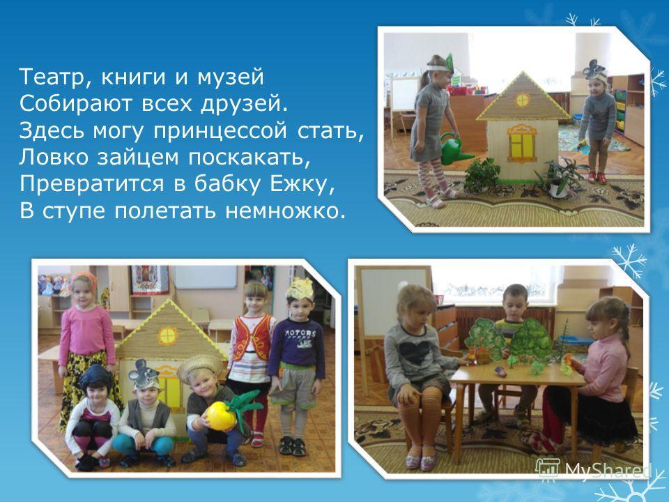 Театр, книги и музей Собирают всех друзей. Здесь могу принцессой стать, Ловко зайцем поскакать, Превратится в бабку Ежку, В ступе полетать немножко.