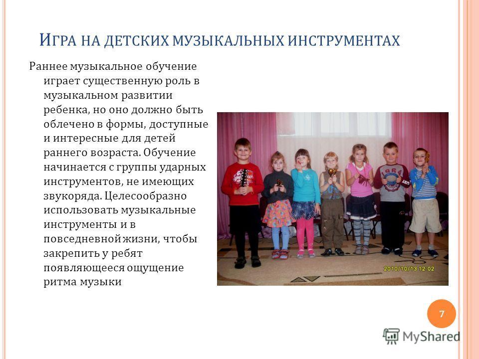 И ГРА НА ДЕТСКИХ МУЗЫКАЛЬНЫХ ИНСТРУМЕНТАХ Раннее музыкальное обучение играет существенную роль в музыкальном развитии ребенка, но оно должно быть облечено в формы, доступные и интересные для детей раннего возраста. Обучение начинается с группы ударны