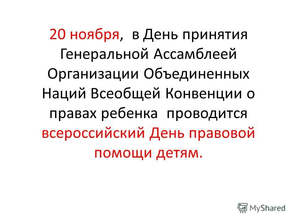 20 ноября, в День принятия Генеральной Ассамблеей Организации Объединенных Наций Всеобщей Конвенции о правах ребенка проводится всероссийский День правовой помощи детям.