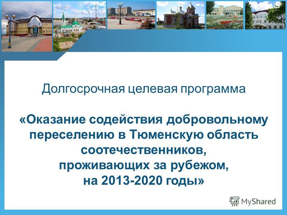 Долгосрочная целевая программа «Оказание содействия добровольному переселению в Тюменскую область соотечественников, проживающих за рубежом, на 2013-2020 годы»