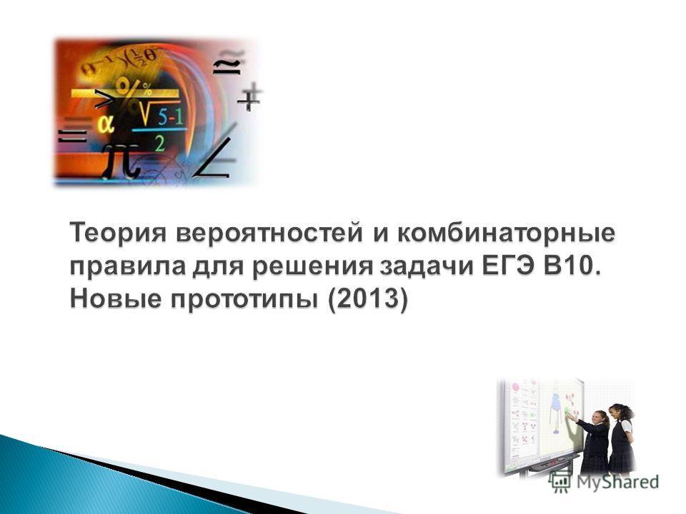 Теория вероятностей и комбинаторные правила для решения задачи ЕГЭ В10. Новые прототипы (2013)