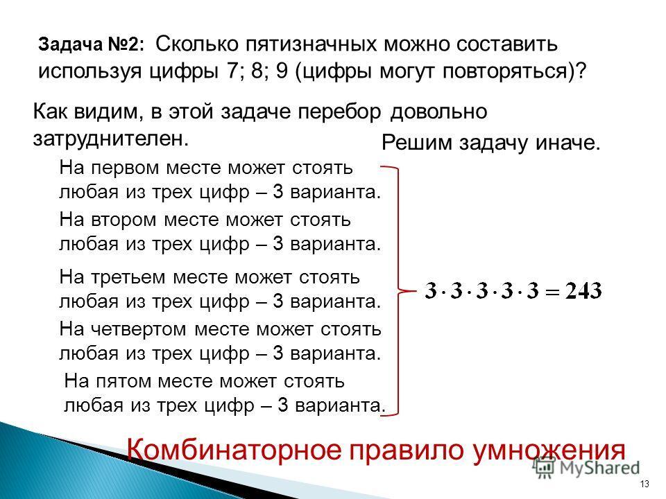 13 Задача 2: Сколько пятизначных можно составить используя цифры 7; 8; 9 (цифры могут повторяться)? Как видим, в этой задаче перебор довольно затруднителен. Решим задачу иначе. На первом месте может стоять любая из трех цифр – 3 варианта. На втором м