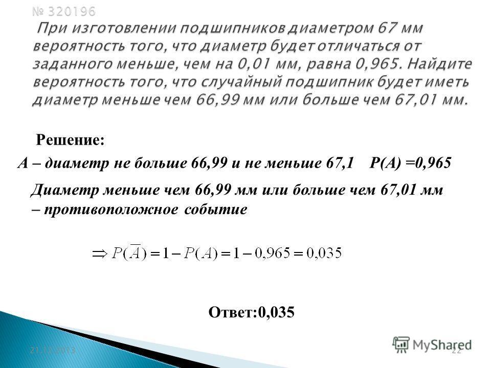 320196 При изготовлении подшипников диаметром 67 мм вероятность того, что диаметр будет отличаться от заданного меньше, чем на 0,01 мм, равна 0,965. Найдите вероятность того, что случайный подшипник будет иметь диаметр меньше чем 66,99 мм или больше