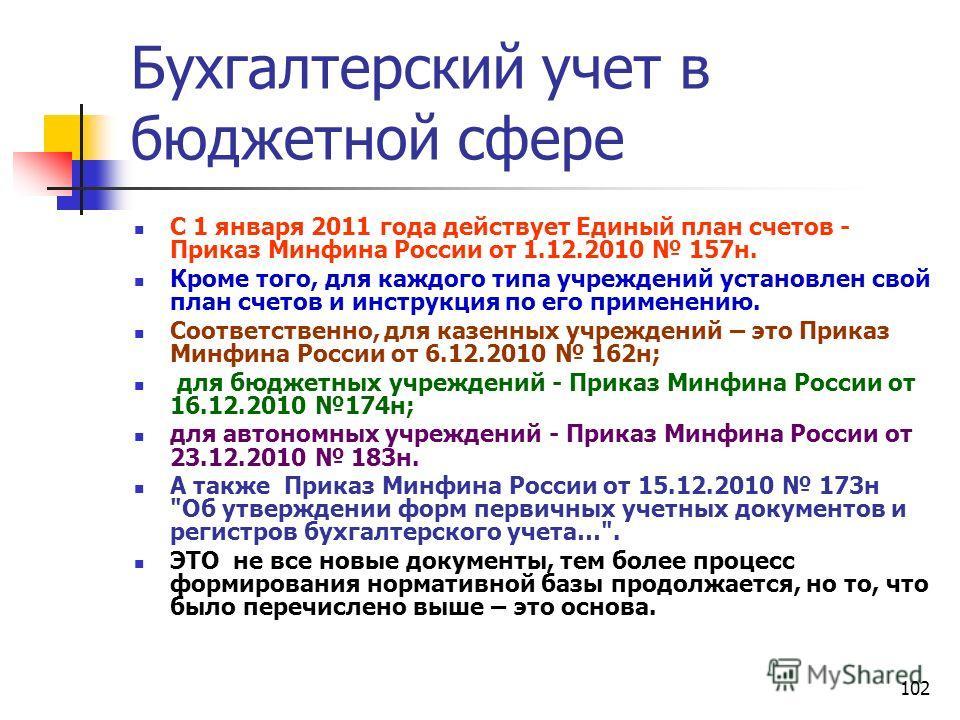 102 Бухгалтерский учет в бюджетной сфере С 1 января 2011 года действует Единый план счетов - Приказ Минфина России от 1.12.2010 157н. Кроме того, для каждого типа учреждений установлен свой план счетов и инструкция по его применению. Соответственно,