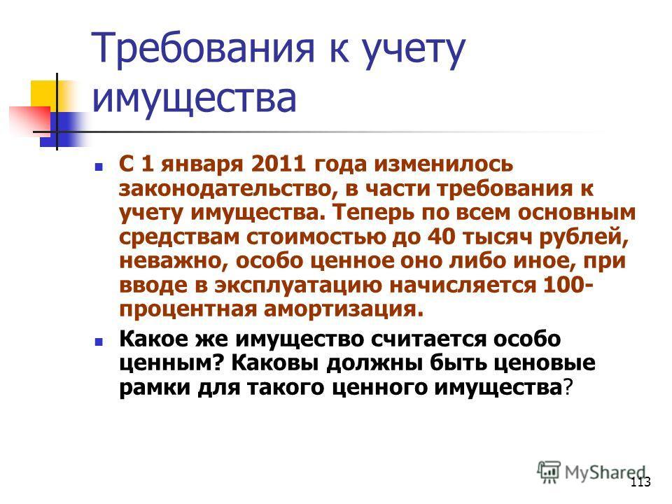 113 Требования к учету имущества С 1 января 2011 года изменилось законодательство, в части требования к учету имущества. Теперь по всем основным средствам стоимостью до 40 тысяч рублей, неважно, особо ценное оно либо иное, при вводе в эксплуатацию на