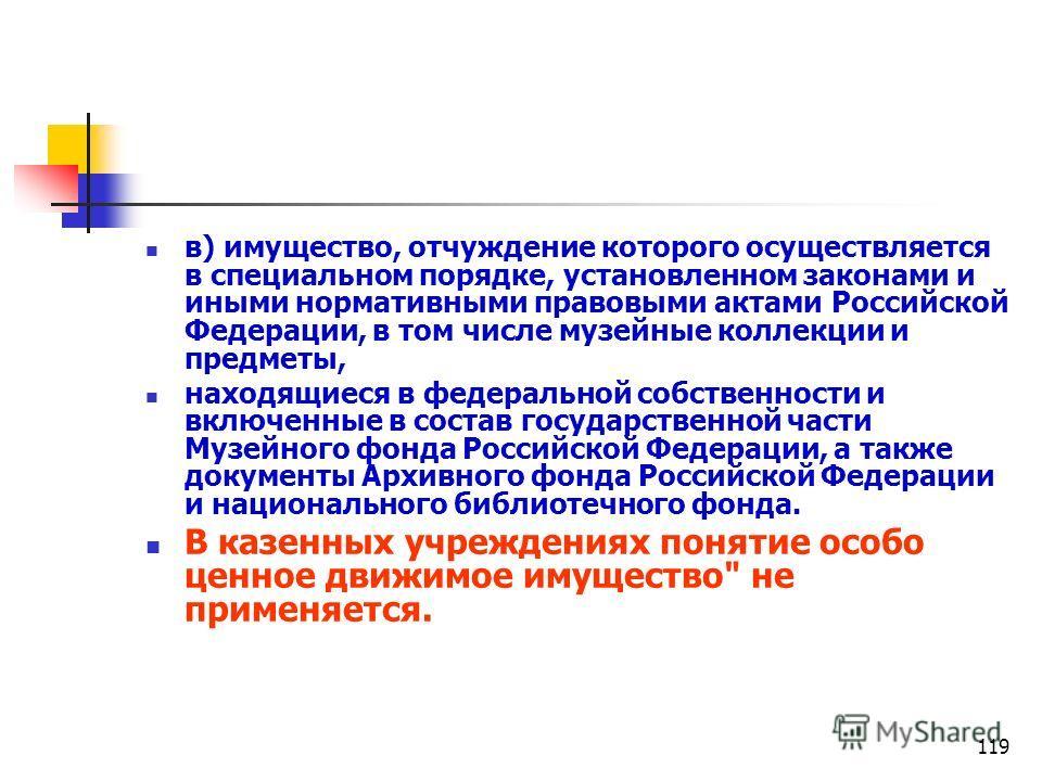 119 в) имущество, отчуждение которого осуществляется в специальном порядке, установленном законами и иными нормативными правовыми актами Российской Федерации, в том числе музейные коллекции и предметы, находящиеся в федеральной собственности и включе