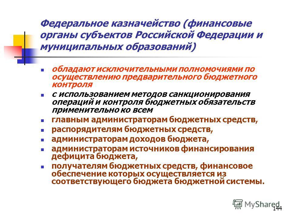 144 Федеральное казначейство (финансовые органы субъектов Российской Федерации и муниципальных образований) обладают исключительными полномочиями по осуществлению предварительного бюджетного контроля с использованием методов санкционирования операций