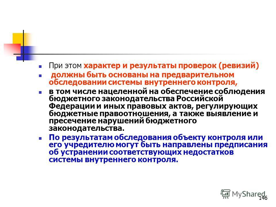 146 При этом характер и результаты проверок (ревизий) должны быть основаны на предварительном обследовании системы внутреннего контроля, в том числе нацеленной на обеспечение соблюдения бюджетного законодательства Российской Федерации и иных правовых