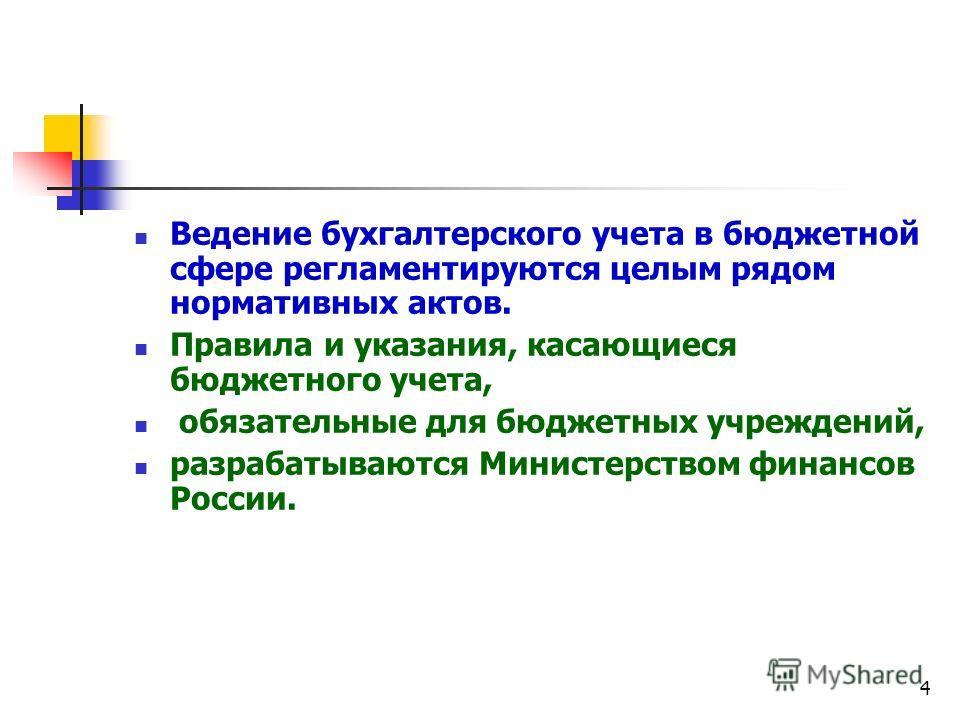 4 Ведение бухгалтерского учета в бюджетной сфере регламентируются целым рядом нормативных актов. Правила и указания, касающиеся бюджетного учета, обязательные для бюджетных учреждений, разрабатываются Министерством финансов России.