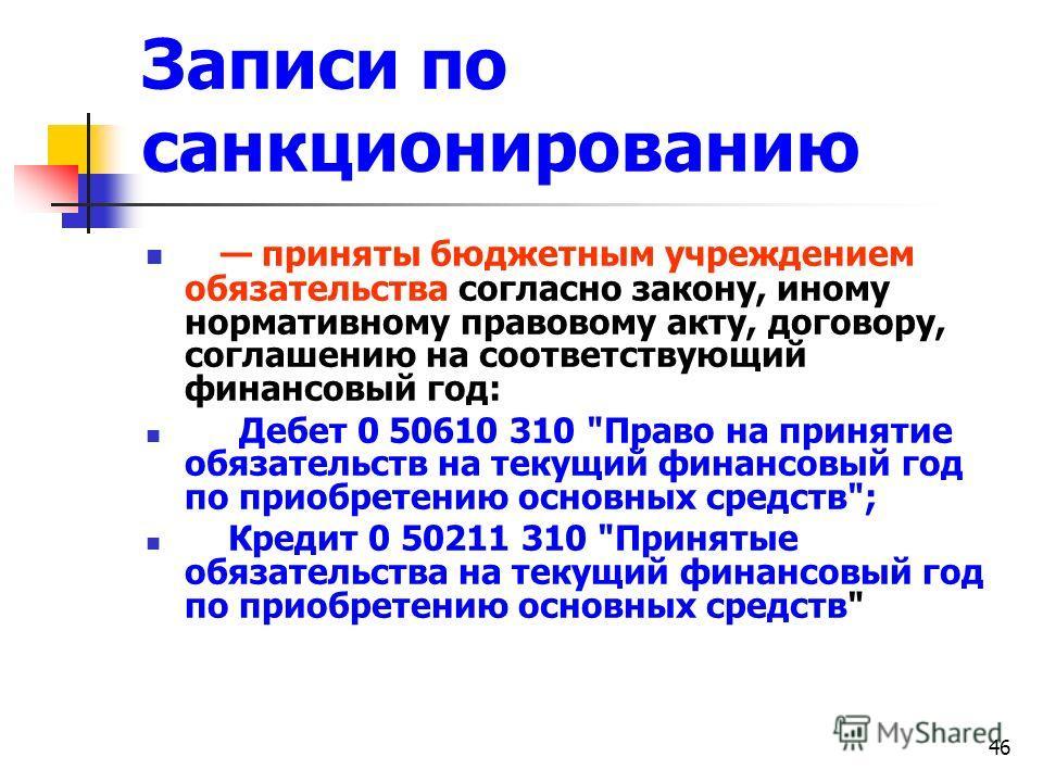 46 Записи по санкционированию приняты бюджетным учреждением обязательства согласно закону, иному нормативному правовому акту, договору, соглашению на соответствующий финансовый год: Дебет 0 50610 310