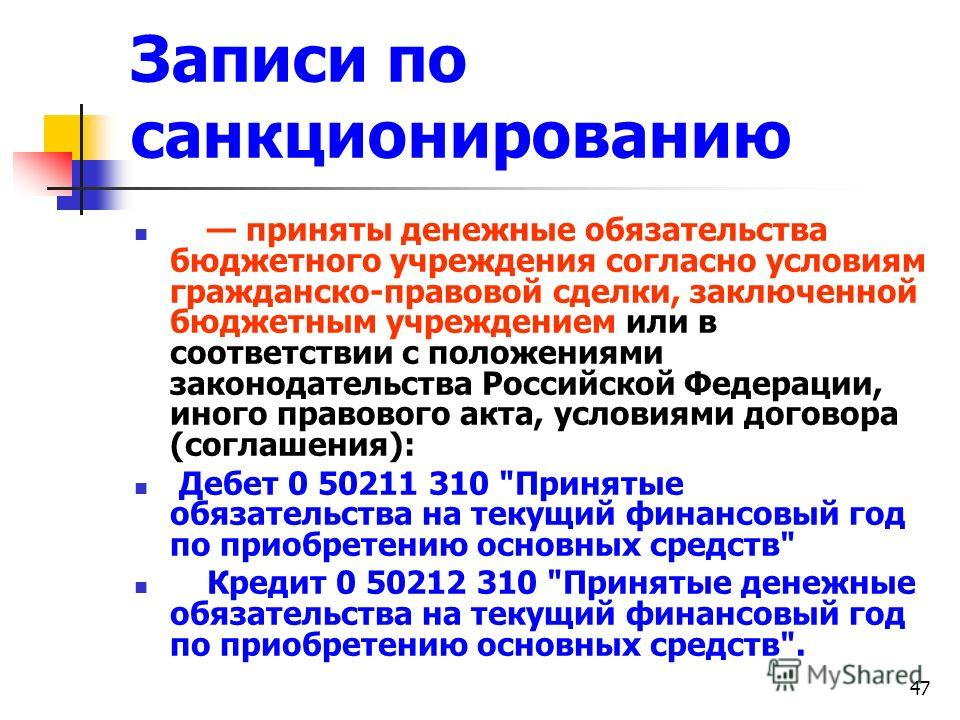 47 Записи по санкционированию приняты денежные обязательства бюджетного учреждения согласно условиям гражданско-правовой сделки, заключенной бюджетным учреждением или в соответствии с положениями законодательства Российской Федерации, иного правового