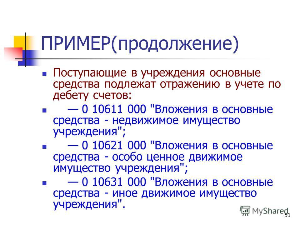 51 ПРИМЕР(продолжение) Поступающие в учреждения основные средства подлежат отражению в учете по дебету счетов: 0 10611 000