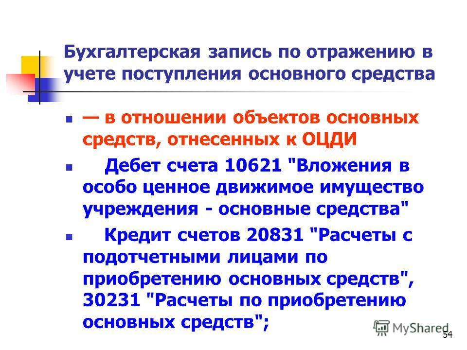 54 Бухгалтерская запись по отражению в учете поступления основного средства в отношении объектов основных средств, отнесенных к ОЦДИ Дебет счета 10621