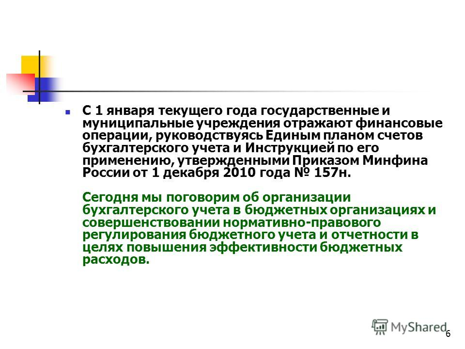 6 С 1 января текущего года государственные и муниципальные учреждения отражают финансовые операции, руководствуясь Единым планом счетов бухгалтерского учета и Инструкцией по его применению, утвержденными Приказом Минфина России от 1 декабря 2010 года