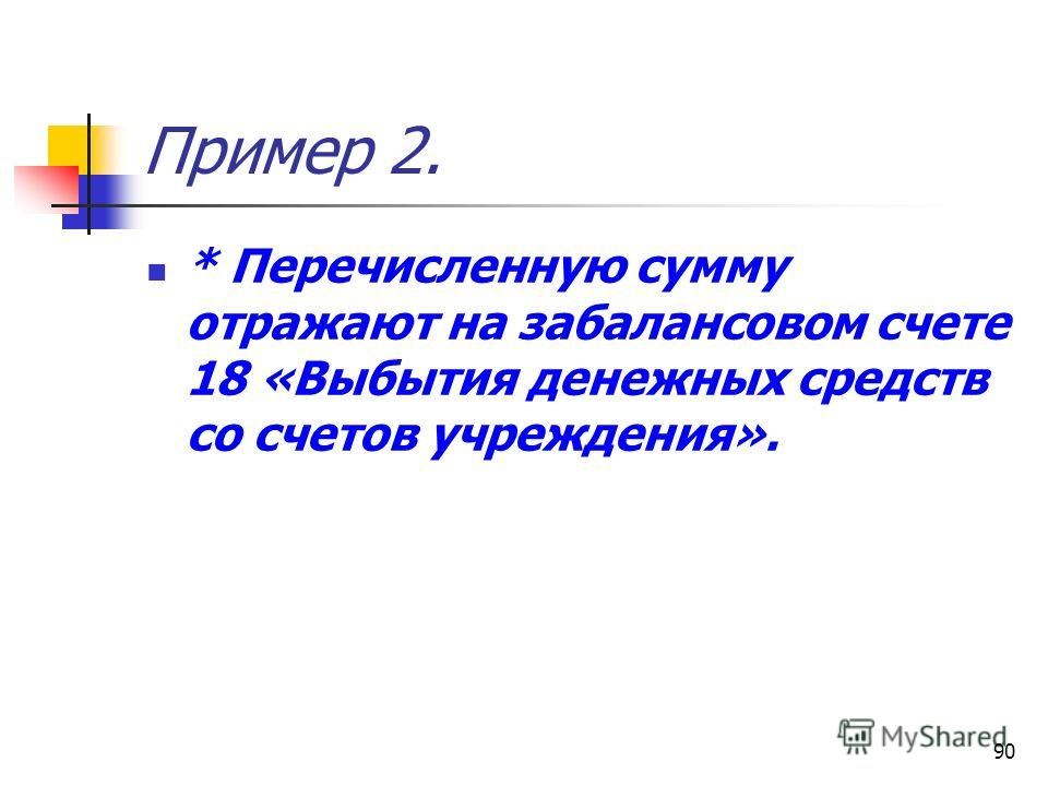 90 Пример 2. * Перечисленную сумму отражают на забалансовом счете 18 «Выбытия денежных средств со счетов учреждения».