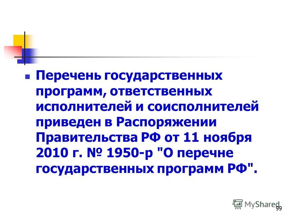 99 Перечень государственных программ, ответственных исполнителей и соисполнителей приведен в Распоряжении Правительства РФ от 11 ноября 2010 г. 1950-р О перечне государственных программ РФ.