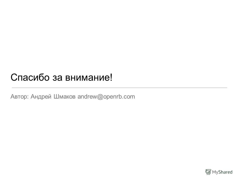 Спасибо за внимание! Автор: Андрей Шмаков andrew@openrb.com