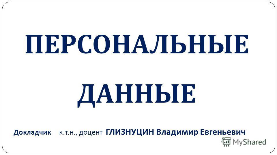 ПЕРСОНАЛЬНЫЕ ДАННЫЕ Докладчик к. т. н., доцент ГЛИЗНУЦИН Владимир Евгеньевич