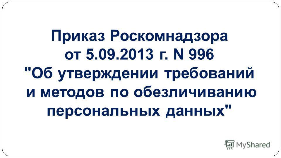 Приказ Роскомнадзора от 5.09.2013 г. N 996 Об утверждении требований и методов по обезличиванию персональных данных