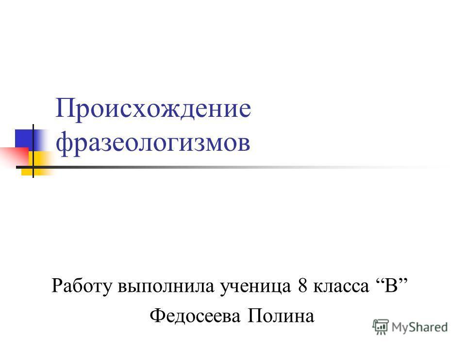 Происхождение фразеологизмов Работу выполнила ученица 8 класса В Федосеева Полина